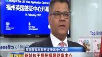 福建卫视新闻20170215英国在福州新签证申请中心启用 高清