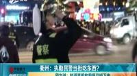 衢州:执勤民警当街吃东西?  网友说:知道真相的我眼泪掉下来 九点半 170215