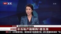 晚间新闻报道20170301河北涿州出台限购措施 非当地户籍限购1套住房 高清