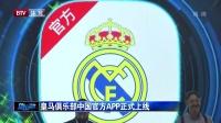 皇马俱乐部中国官方APP正式上线 体坛资讯 170425