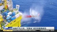 """连续产气22天  """"可燃冰""""试开采圆满成功 上海早晨 170603"""