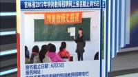 吉林省2017年特岗教师招聘网上报名截止到15日 新闻早报 170613