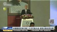 中国国民党举行第二十次代表大会  吴敦义就任党主席 新闻夜线 170820
