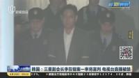 韩国:三星副会长李在镕案一审将宣判  电视台直播被禁 上海早晨 170824