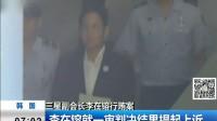 三星副会长李在镕行贿案:李在镕就一审判决结果提起上诉 170829