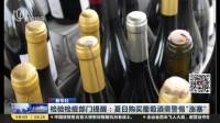 """新华社:检验检疫部门提醒——夏日购买葡萄酒需警惕""""涨塞"""" 上海早晨 170904"""